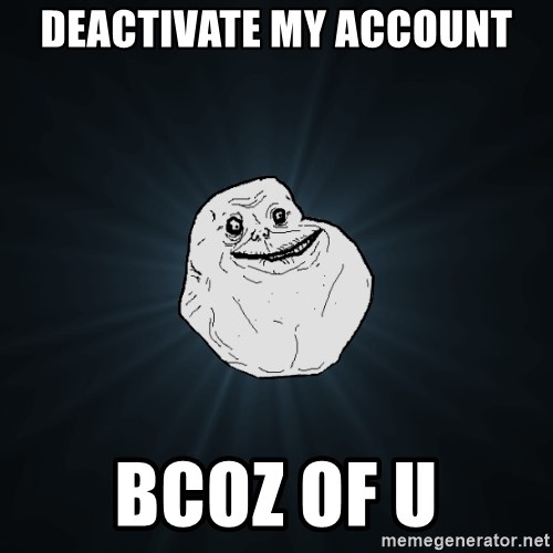 Forever Alone - deactivate my account bcoz of u