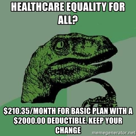 Philosoraptor - Healthcare equality for all? $210.35/month for Basic Plan with a $2000.00 deductible. Keep your Change