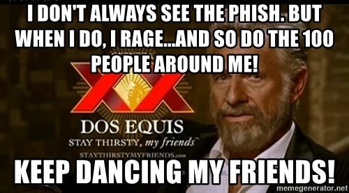 Dos Equis Man - I don't always see The Phish. But when i do, i RAGE...And so do the 100 people around me! Keep Dancing My Friends!