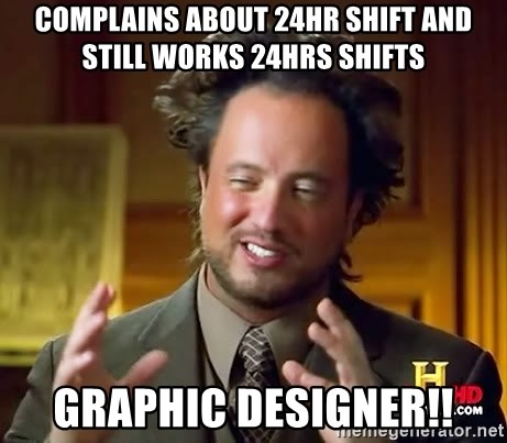 Ancient Aliens - Complains about 24hr shift and still works 24hrs shifts GRAPHIC DESIGNER!!