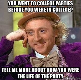 Willy Wonka - You went to college parties before you were in college? Tell me more about how you were the life of the party