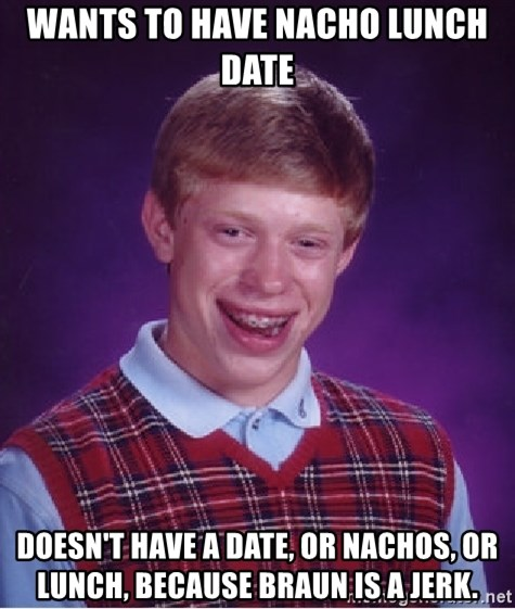 Bad Luck Brian - wants to have nacho lunch date doesn't have a date, or nachos, or lunch, because braun is a jerk.