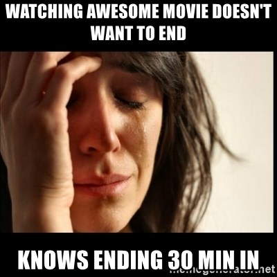 First World Problems - watching awesome movie doesn't want to end Knows ending 30 min in