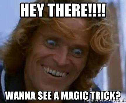 Willem Dafoe - Hey there!!!! Wanna see a magic trick?