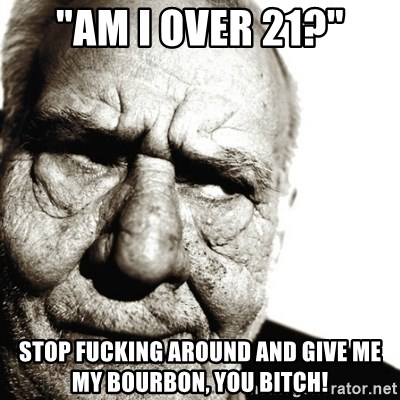 "Back In My Day - ""am i over 21?"" stop fucking around and give me my bourbon, you bitch!"