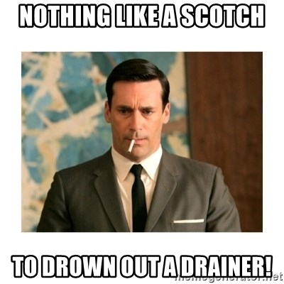 don draper - Nothing like a Scotch To drown out a Drainer!