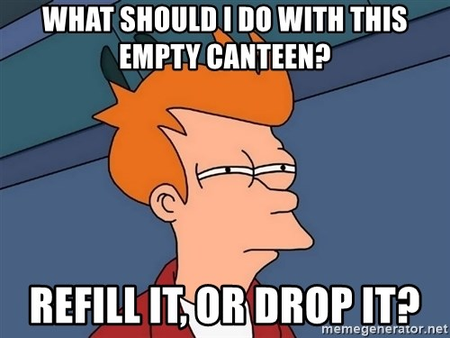 Futurama Fry - What should I do with this empty canteen? Refill it, or drop it?