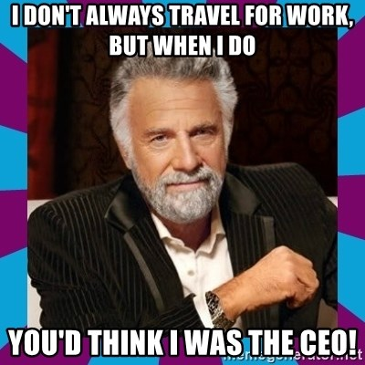 Dos Equis Guy - I don't always travel for work, but when I do You'd think I was the CEO!