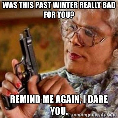 Madea-gun meme - Was this past winter really bad for you? Remind me again, I dare you.