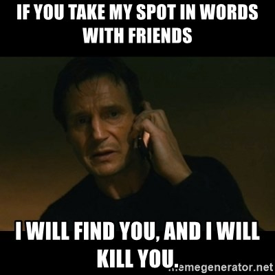 liam neeson taken - If you take my spot in Words With Friends I will find you, and I will kill you.