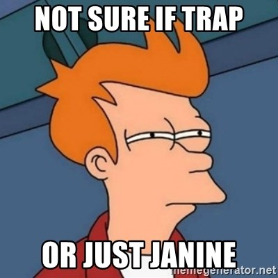 Not sure if troll - not sure if trap or just janine