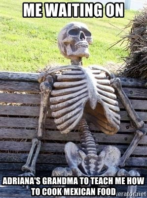 Waiting Skeleton - Me waiting on Adriana's grandma to teach me how to cook Mexican food
