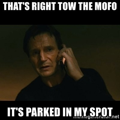 liam neeson taken - that's right tow the mofo  it's parked in my spot