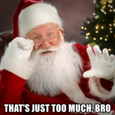 Santa claus -  That's just too much, bro