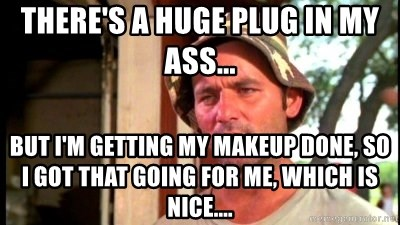Bill Murray Caddyshack - There's a huge plug in my ass... But I'm getting my makeup done, so I got that going for me, which is nice....