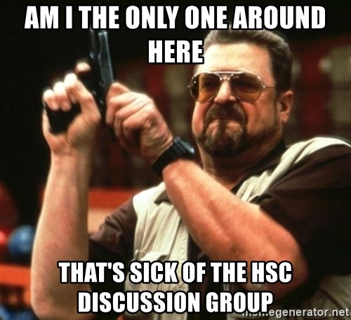 AM I THE ONLY ONE AROUND HER - am i the only one around here that's sick of the HSC Discussion Group