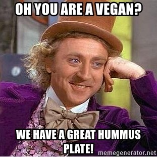 Willy Wonka - Oh you are a vegan? We have a great hummus plate!