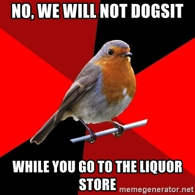 Retail Robin - No, we will not dogsit while you go to the liquor store