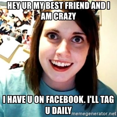 Overly Obsessed Girlfriend - Hey ur my best friend and I am crazy I have u on facebook. I'll tag u daily