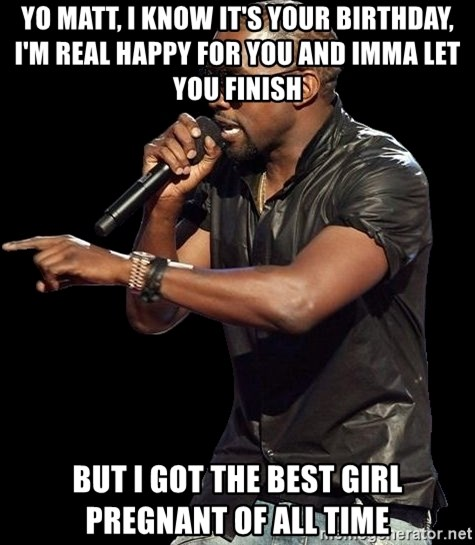 Kanye West - Yo matt, i know it's your birthday, i'm real happy for you and imma let you finish  but i got the best girl pregnant of all time