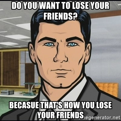 Archer - DO YOU WANT TO LOse your friends? becasue that's how you lose your friends