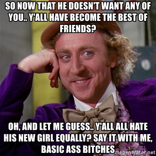 Willy Wonka - So now that he doesn't want any of you.. y'all have become the best of friends? Oh, and let me guess.. y'all all hate his new girl equally? Say it with me, BASIC ASS BITCHES