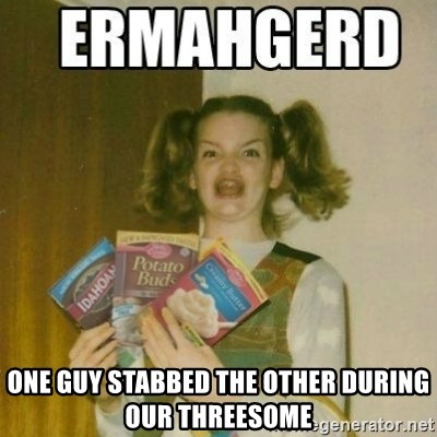 Ermahgerd -  one guy stabbed the other during our threesome