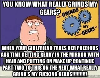 Grinds My Gears Peter Griffin - YOU KNOW WHAT REALLY GRINDS MY GEARS? WHEN YOUR GIRLFRIEND TAKES HER PRECIOUS ASS TIME GETTING READY IN THE MIRROR WITH HAIR AND PUTTING ON MAKE UP CONTINUE PART TWO TO THIS ON THE NEXT WHAT REALLY GRIND'S MY FUCKING GEARS!!!!!!!!!!