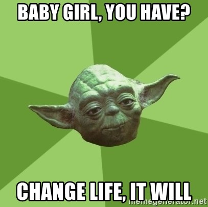 Advice Yoda Gives - Baby girl, you have? Change life, it will