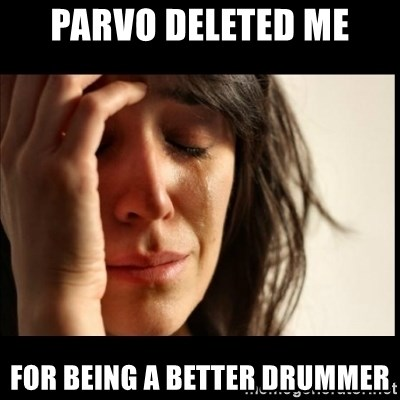 First World Problems - Parvo deleted me For being a better drummer