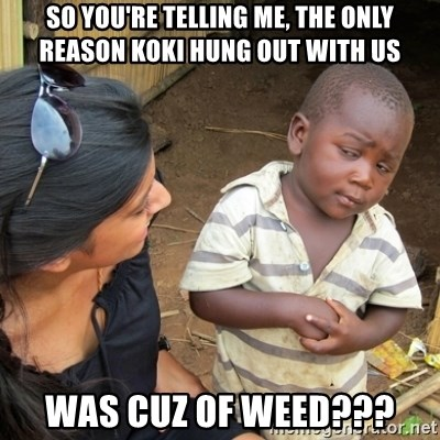 Skeptical 3rd World Kid - So you're telling me, the only reason Koki hung out with us was cuz of weed???