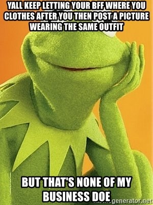 Kermit the frog - yall keep letting your BFF where you clothes after you then post a picture wearing the Same outfit But that's none of my business doe