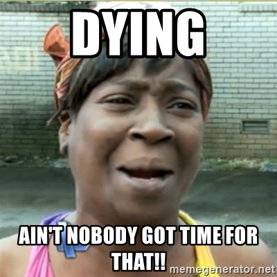 Ain't Nobody got time fo that - Dying Ain't nobody got time for that!!