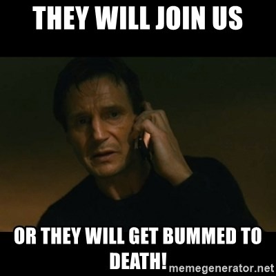 liam neeson taken - They will join us Or they will get bummed to death!