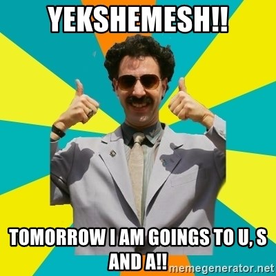 Borat Meme - Yekshemesh!! Tomorrow I am goings to U, S and A!!