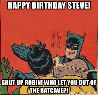 batman slap robin - Happy Birthday Steve! Shut up robin! Who let you out of the batcave?!