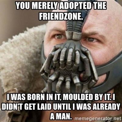 Bane - You merely adopted the friendzone. I was born in it, moulded by it. I didn't get laid until i was already a man.