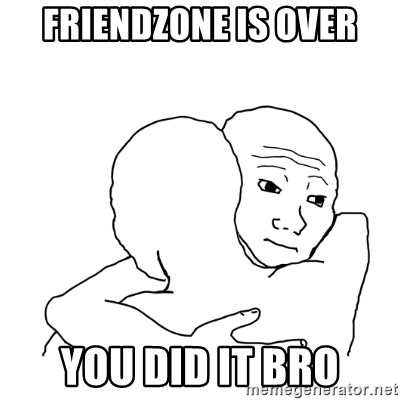 I know that feel bro blank - Friendzone is over you did it bro