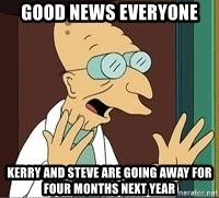 Good News Everyone - GOOD NEWS EVERYONE kerry and steve are going away for four months next year