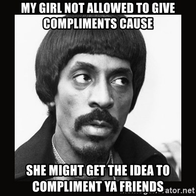 Sir Ike Turner  - My girl not allowed to give compliments cause She might get the idea to compliment ya friends