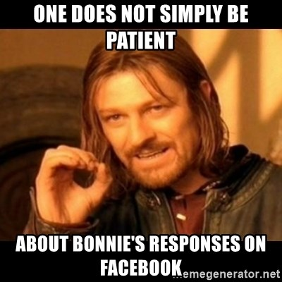 Does not simply walk into mordor Boromir  - One does not simply be patient about Bonnie's responses on facebook