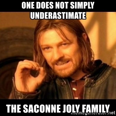 Does not simply walk into mordor Boromir  - one does not simply underastimate the saconne joly family
