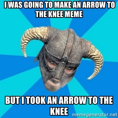 skyrim stan -  I was going to make an arrow to the knee meme But i took an arrow to the knee