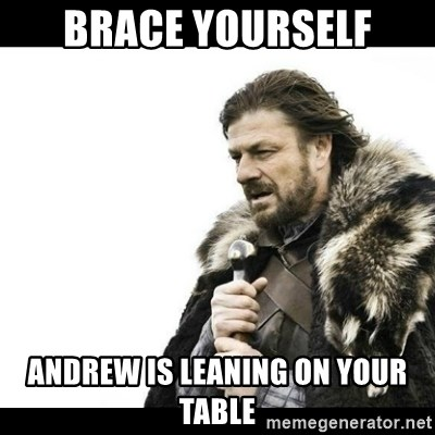 Winter is Coming - Brace yourself Andrew is leaning on your table
