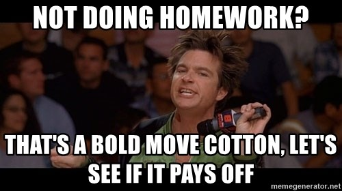 Bold Move Cotton - NOT DOING HOMEWORK? THAT'S A BOLD MOVE COTTON, LET'S SEE IF IT PAYS OFF