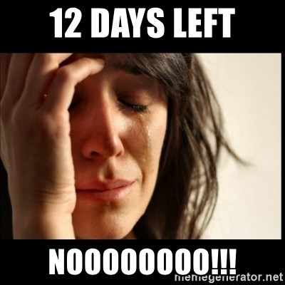 First World Problems - 12 DAYS LEFT NOOOOOOOO!!!
