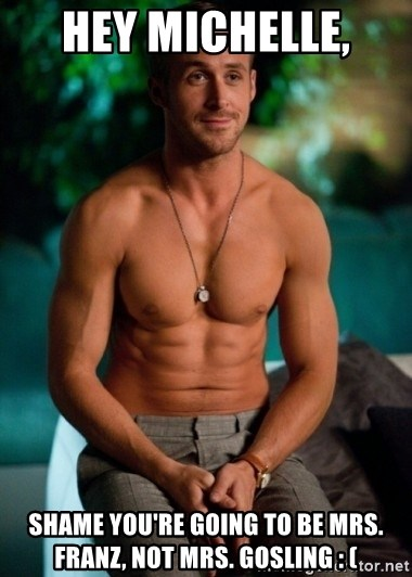Shirtless Ryan Gosling - Hey Michelle,  Shame you're going to be Mrs. Franz, not Mrs. Gosling : (