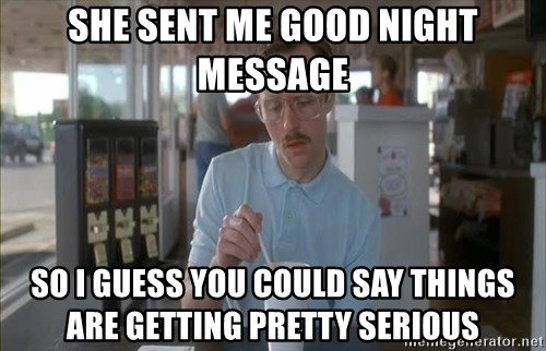 so i guess you could say things are getting pretty serious - She sent me good night message so i guess you could say things are getting pretty serious