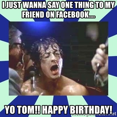 Rocky Balboa - I just wanna say one thing to my friend on Facebook.... Yo Tom!! Happy Birthday!