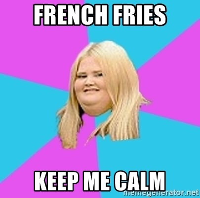 Fat Girl - French fries keep me calm